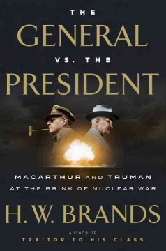 The general vs. the president : MacArthur and Truman at the brink of nuclear war / H.W. Brands.