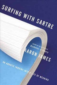 Surfing with Sartre : an aquatic inquiry into a life of meaning / Aaron James.