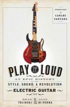Play it loud : the epic history of the style, sound, and revolution of the electric guitar / Brad Tolinski and Alan di Perna.