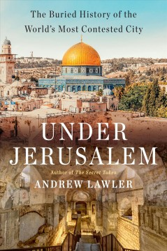 Under Jerusalem : The Buried History of the World's Most Contested City
