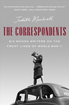 Correspondents : Six Women Writers on the Front Lines of World War II