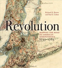 Revolution : mapping the road to American independence 1755-1783 / Richard H. Brown and Paul E. Cohen.