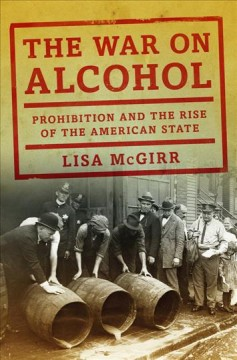 The war on alcohol : Prohibition and the rise of the American state / Lisa McGirr.