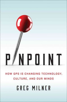 Pinpoint : how GPS is changing technology, culture, and our minds / Greg Milner.