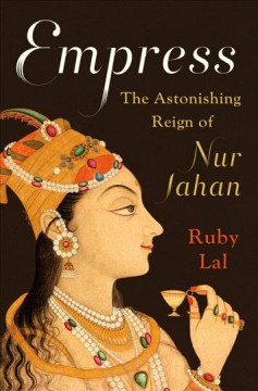 Empress : The Astonishing Reign of Nur Jahan