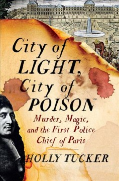 City of Light, City of Poison : Murder, Magic, and the First Police Chief of Paris