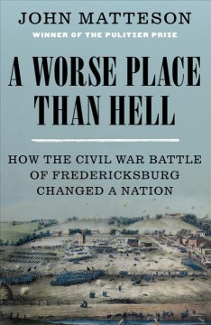 Worse Place Than Hell : How the Civil War Battle of Fredericksburg Changed a Nation