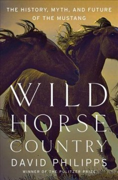 Wild horse country : the history, myth, and future of the mustang / David Philipps.