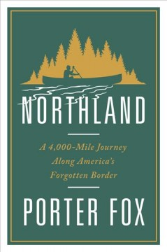 Northland : A 4,000-mile Journey Along America's Forgotten Border
