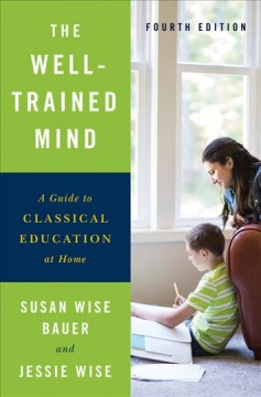Well-Trained Mind : A Guide to Classical Education at Home