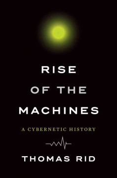 Rise of the Machines : A Cybernetic History
