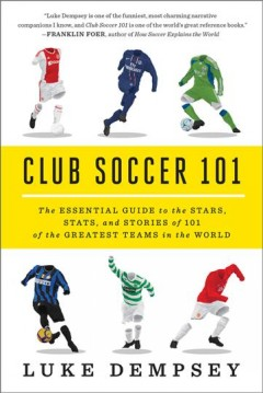 Club soccer 101 : the essential guide to the stars, stats, and stories of 101 of the greatest teams in the world / Luke Dempsey.