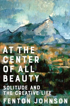 At the Center of All Beauty : Solitude and the Creative Life