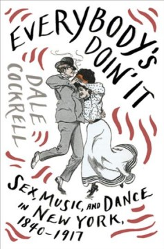 Everybody's Doin' It : Sex, Music, and Dance in New York, 1840-1917
