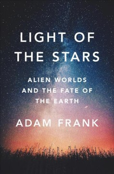 Light of the Stars : Alien Worlds and the Fate of the Earth