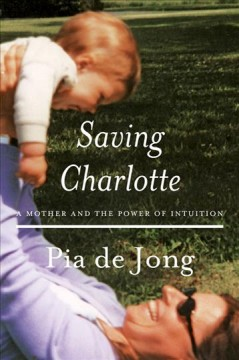 Saving Charlotte : a mother and the power of intuition / Pia de Jong ; translated by Pia de Jong and Landon Y. Jones.