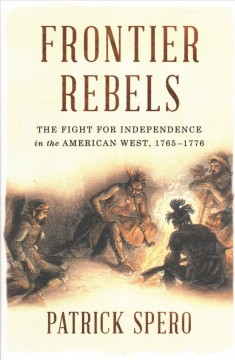 Frontier rebels : the fight for independence in the American west, 1765-1776.