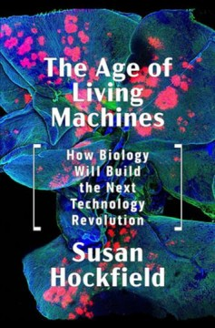 Age of Living Machines : How the Convergence of Biology and Engineering Will Build the Next Technology Revolution