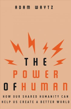 Power of Human : How Our Shared Humanity Can Help Us Create a Better World