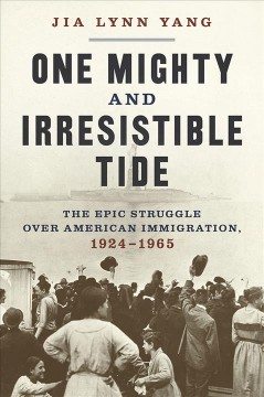 One Mighty and Irresistible Tide : The Epic Struggle over American Immigration 1924-1965
