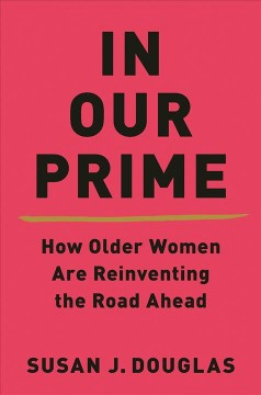 In Our Prime : How Older Women Are Reinventing the Road Ahead