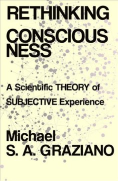 Rethinking consciousness : a scientific theory of subjective experience / Michael S. A. Graziano. - Michael S. A. Graziano.