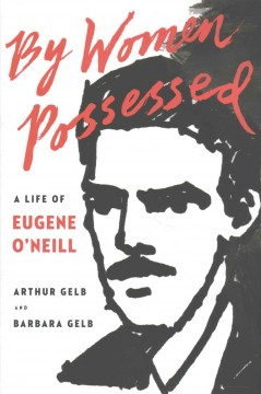 By Women Possessed : A Life of Eugene O'neill