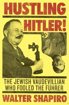 Hustling Hitler : the Jewish vaudevillian who fooled the Führer / Walter Shapiro.