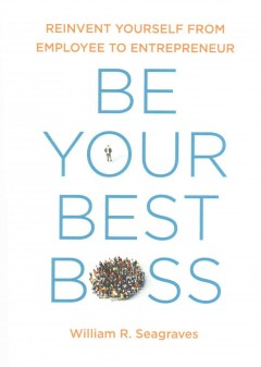 Be Your Best Boss : Reinvent Yourself from Employee to Entrepreneur