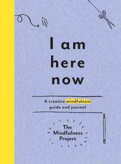I am here now : a creative mindfulness guide and journal / The Mindfulness Project. - The Mindfulness Project.