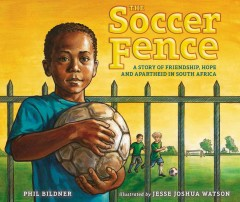 Soccer Fence : A Story of Friendship, Hope and Apartheid in South Africa