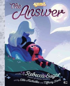 The answer /  written by Rebecca Sugar, creator of Steven Universe ; art by Elle Michalka and Tiffany Ford.