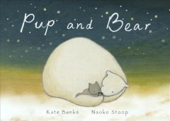 Pup and bear /  by Kate Banks ; illustrated by Naoko Stoop.