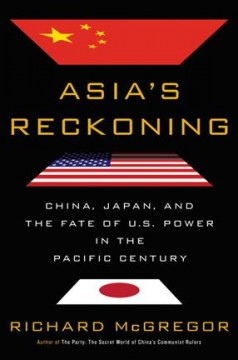 Asia's reckoning : China, Japan, and the fate of U.S. power in the Pacific century / Richard McGregor.