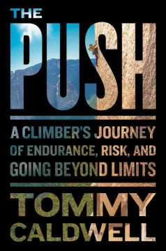 The push : a climber's journey of endurance, risk, and going beyond limits / Tommy Caldwell. - Tommy Caldwell.