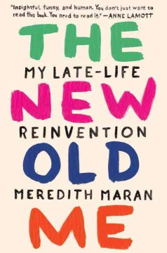 The new old me : my late-life reinvention / by Meredith Maran.