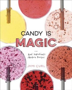 Candy is magic : real ingredients, modern recipes / Jami Curl ; photography by Maggie Kirkland ; illustrations by Michelle Ott.