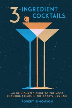 3-ingredient cocktails : an opinionated guide to the most enduring drinks in the cocktail canon / Robert Simonson ; photographs by Colin Price.