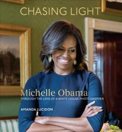 Chasing Light : Michelle Obama Through the Lens of a White House Photographer