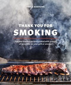 Thank You for Smoking : Fun and Fearless Recipes Cooked With a Whiff of Wood Fire on Your Grill or Smoker