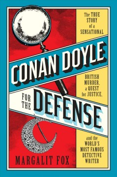 Conan Doyle for the Defense : A Sensational British Murder, the Quest for Justice, and the World's Greatest Detective Writer