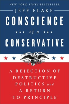 Conscience of a conservative : a rejection of destructive politics and a return to principle / Jeff Flake.
