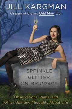 Sprinkle Glitter on My Grave : Observations, Rants, and Other Uplifting Thoughts About Life