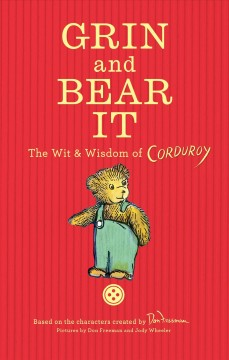 Grin and bear it : the wit and wisdom of Corduroy / pictures by Don Freeman and Jody Wheeler. - pictures by Don Freeman and Jody Wheeler.
