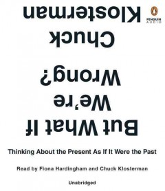 But what if we're wrong? : thinking about the present as if it were the past / Chuck Klosterman. - Chuck Klosterman.