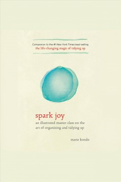 Spark joy : a master class on the art of organizing and tidying up / Marie Kondo ; translated from the Japanese by Cathy Hirano. - Marie Kondo ; translated from the Japanese by Cathy Hirano.