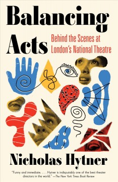 Balancing acts : behind the scenes at the National Theatre / Nicholas Hytner.