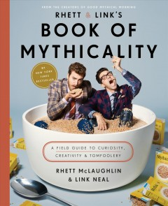 Rhett and Link's book of mythicality : a field guide to curiosity, creativity, and tomfoolery / with Jake Greene.