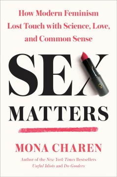 Sex matters : how modern feminism lost touch with science, love, and common sense / Mona Charen. - Mona Charen.
