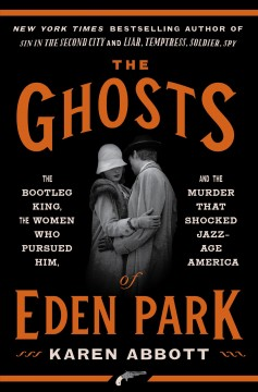 Ghosts of Eden Park : The Bootleg King, the Women Who Pursued Him, and the Murder That Shocked Jazz-Age America